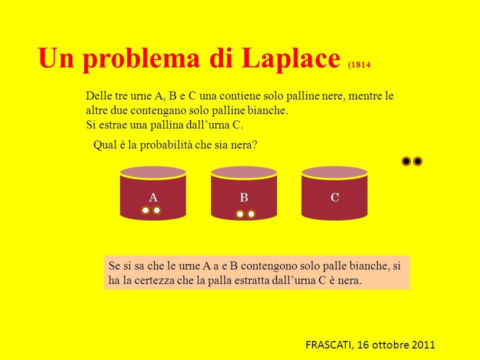 Un problema di Laplace (1814 Delle tre urne A, B e C una contiene solo palline nere, mentre le altre due contengano solo palline bianche. Si estrae un