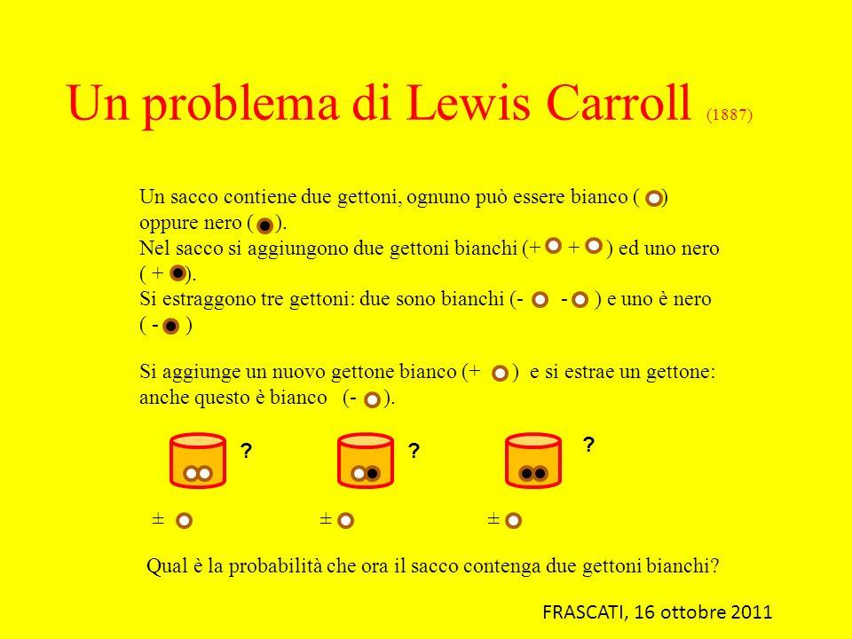 Un problema di Lewis Carroll (1887) Un sacco contiene due gettoni, ognuno può essere bianco ( ) oppure nero ( ). Nel sacco si aggiungono due gettoni b