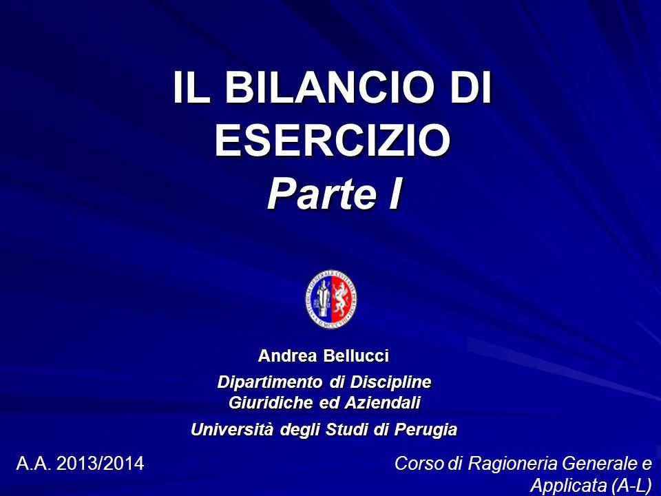 IL BILANCIO DI ESERCIZIO Parte I Andrea Bellucci Dipartimento di Discipline Giuridiche ed Aziendali Università degli Studi di Perugia A.A.