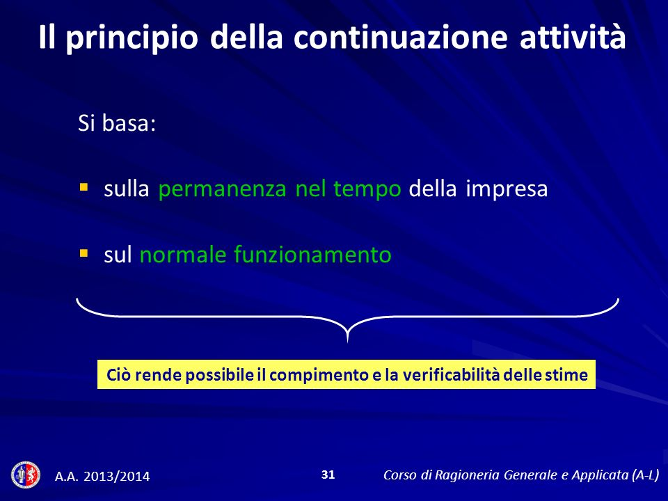 Il principio della continuazione attività Si basa: sulla permanenza nel tempo della impresa sul normale funzionamento Ciò rende possibile il compimento e la verificabilità delle stime A.A.