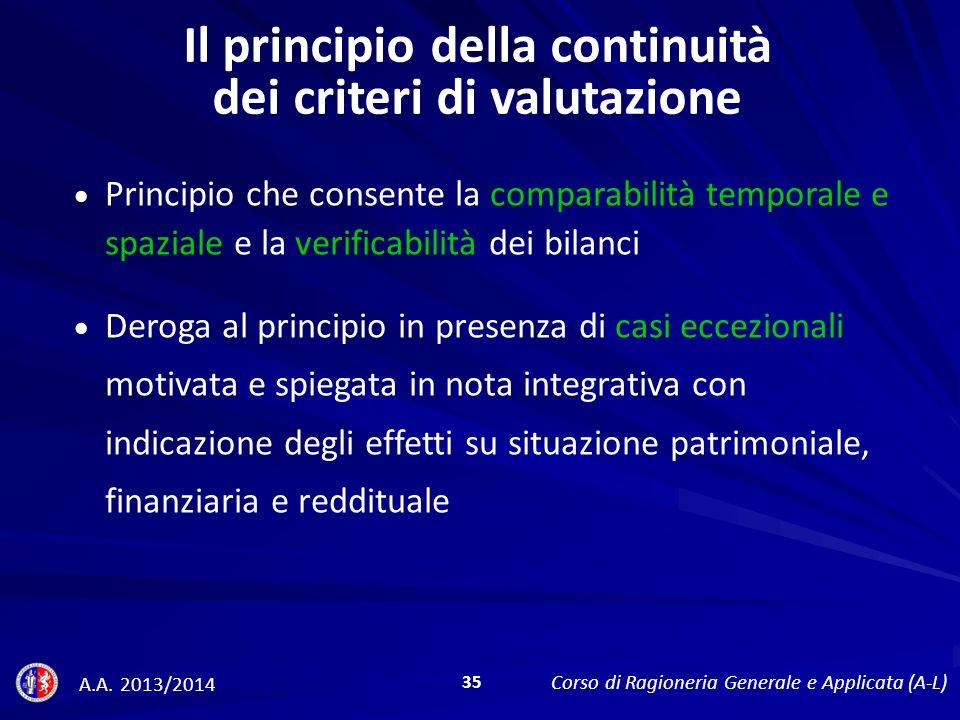 Il principio della continuità dei criteri di valutazione Principio che consente la comparabilità temporale e spaziale e la verificabilità dei bilanci Deroga al principio in presenza di casi eccezionali motivata e spiegata in nota integrativa con indicazione degli effetti su situazione patrimoniale, finanziaria e reddituale A.A.