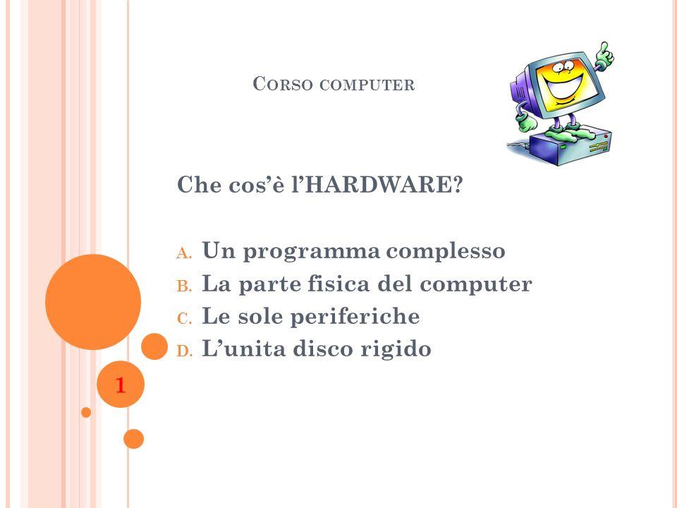 C ORSO COMPUTER Che cosè lHARDWARE? A. Un programma complesso B. La parte fisica del computer C. Le sole periferiche D. Lunita disco rigido 1