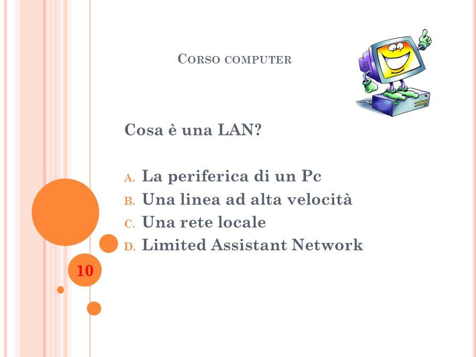 C ORSO COMPUTER Cosa è una LAN? A. La periferica di un Pc B. Una linea ad alta velocità C. Una rete locale D. Limited Assistant Network 10