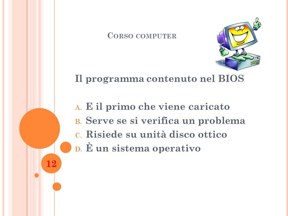 C ORSO COMPUTER Il programma contenuto nel BIOS A. E il primo che viene caricato B. Serve se si verifica un problema C. Risiede su unità disco ottico