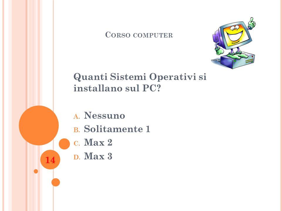 C ORSO COMPUTER Quanti Sistemi Operativi si installano sul PC? A. Nessuno B. Solitamente 1 C. Max 2 D. Max 3 14