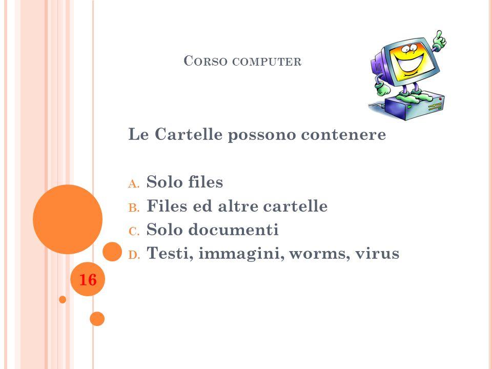 C ORSO COMPUTER Le Cartelle possono contenere A. Solo files B. Files ed altre cartelle C. Solo documenti D. Testi, immagini, worms, virus 16