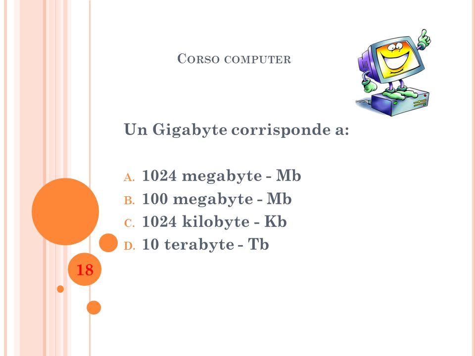 C ORSO COMPUTER Un Gigabyte corrisponde a: A. 1024 megabyte - Mb B. 100 megabyte - Mb C. 1024 kilobyte - Kb D. 10 terabyte - Tb 18