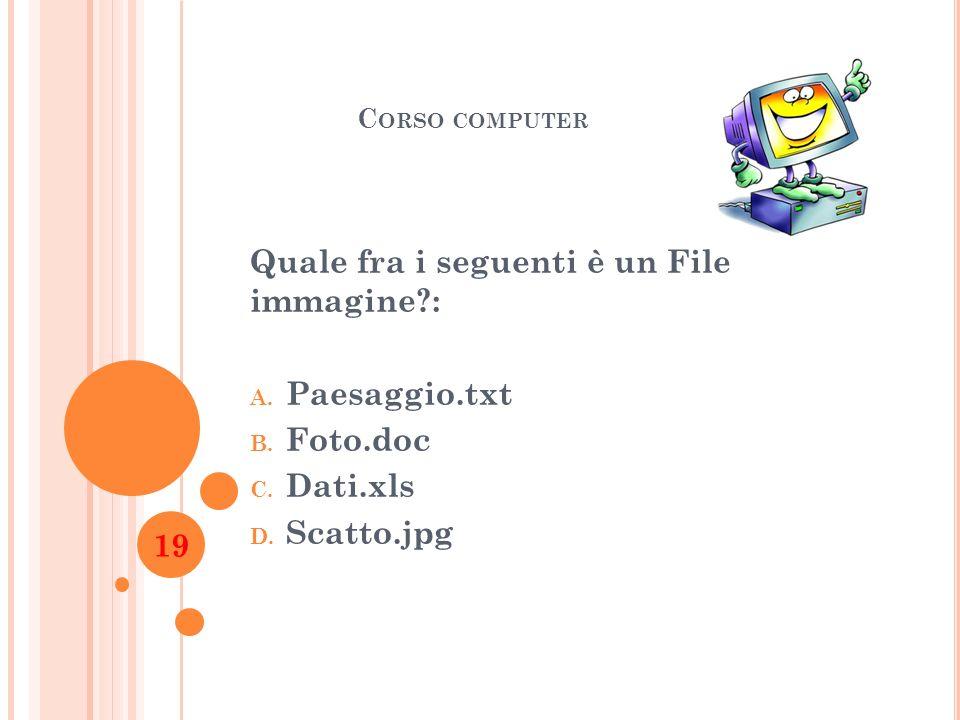 C ORSO COMPUTER Quale fra i seguenti è un File immagine?: A. Paesaggio.txt B. Foto.doc C. Dati.xls D. Scatto.jpg 19
