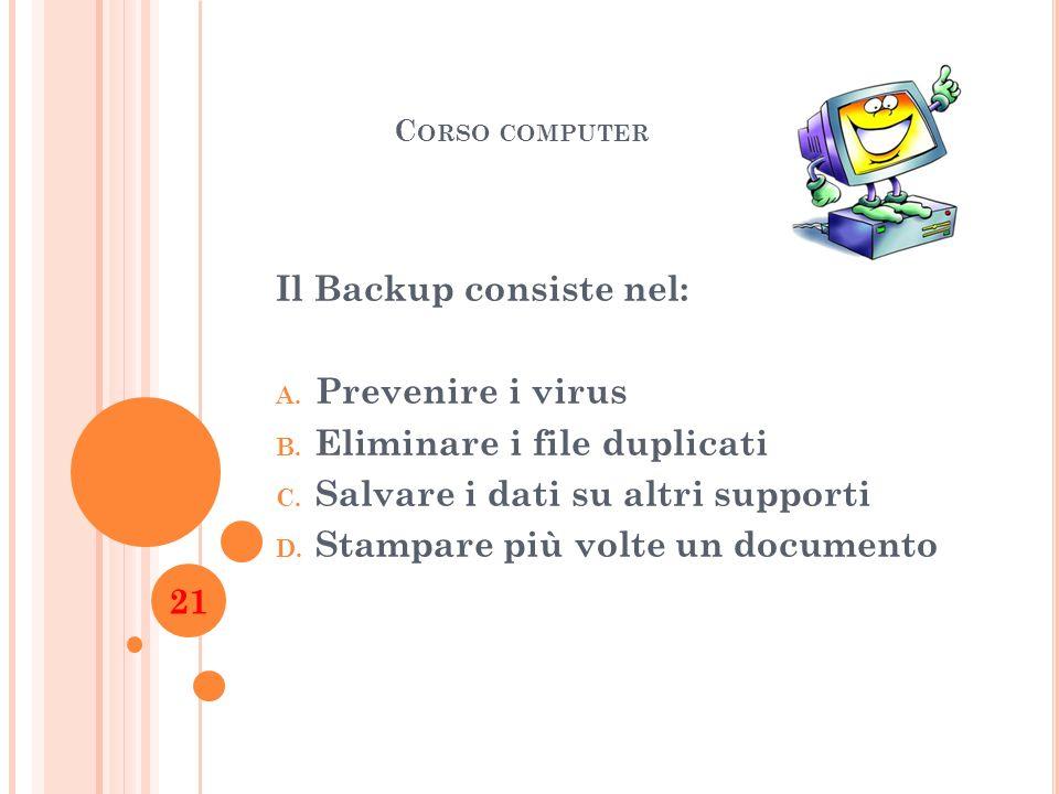 C ORSO COMPUTER Il Backup consiste nel: A. Prevenire i virus B. Eliminare i file duplicati C. Salvare i dati su altri supporti D. Stampare più volte u