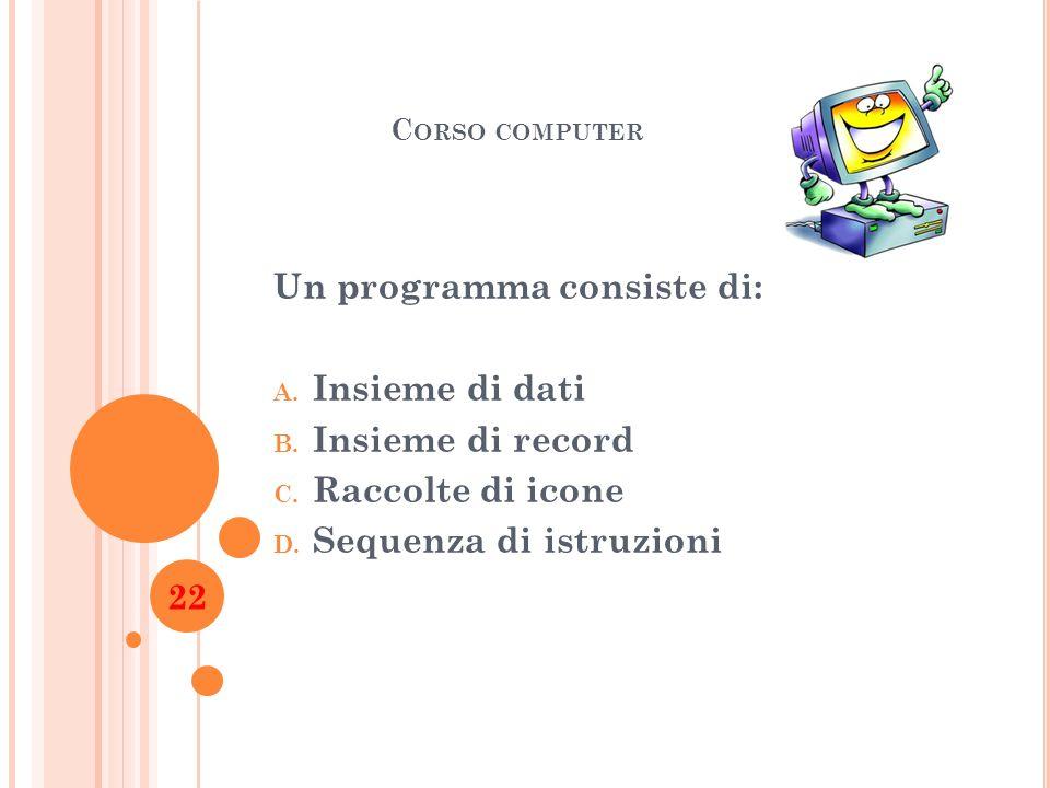C ORSO COMPUTER Un programma consiste di: A. Insieme di dati B. Insieme di record C. Raccolte di icone D. Sequenza di istruzioni 22