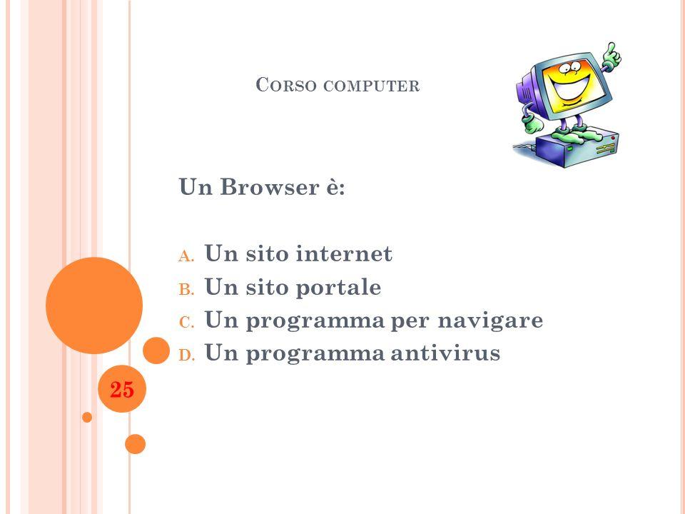 C ORSO COMPUTER Un Browser è: A. Un sito internet B. Un sito portale C. Un programma per navigare D. Un programma antivirus 25