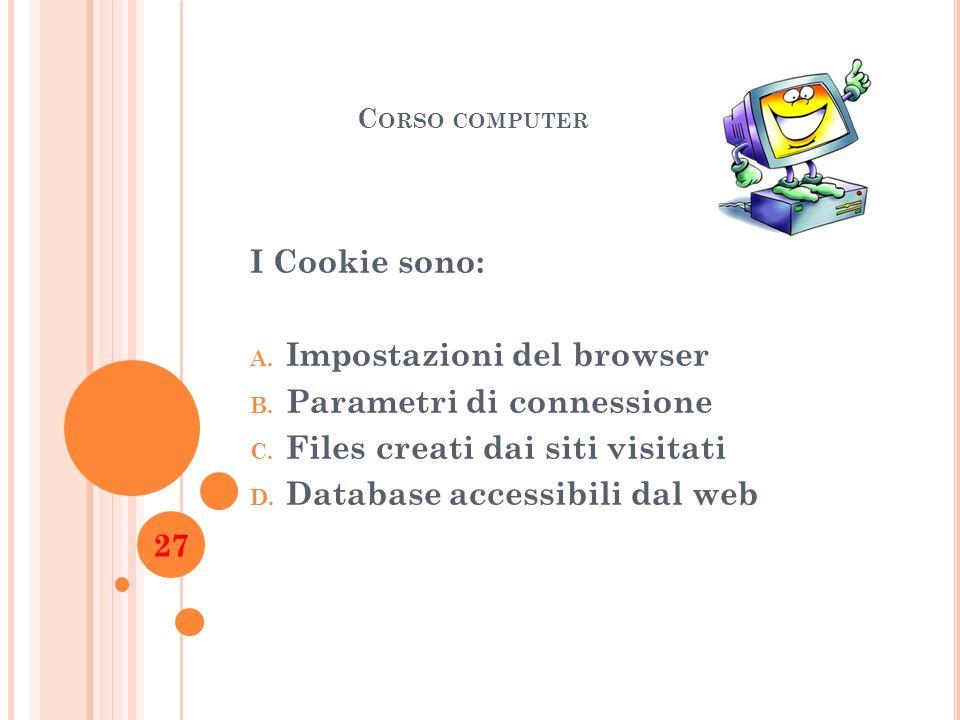 C ORSO COMPUTER I Cookie sono: A. Impostazioni del browser B. Parametri di connessione C. Files creati dai siti visitati D. Database accessibili dal w