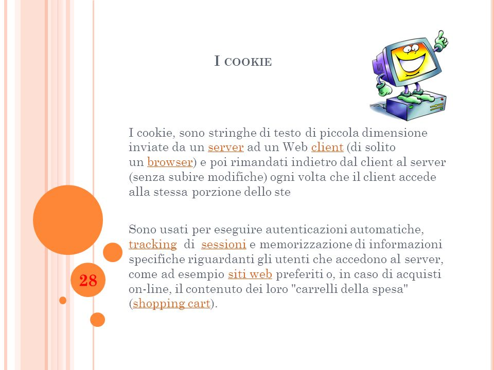 I COOKIE I cookie, sono stringhe di testo di piccola dimensione inviate da un server ad un Web client (di solito un browser) e poi rimandati indietro