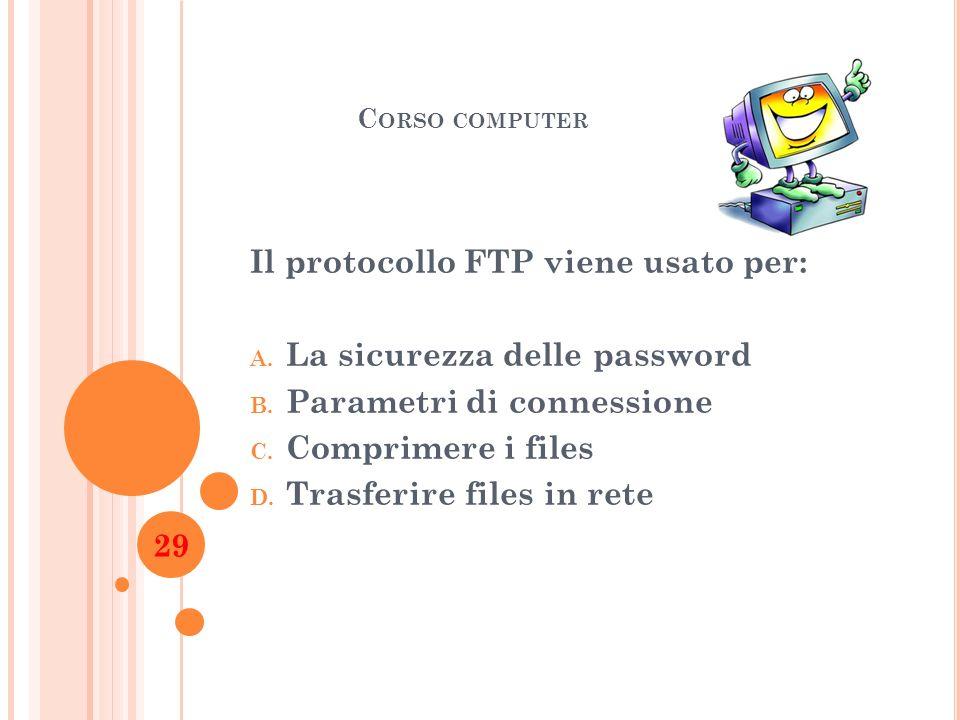 C ORSO COMPUTER Il protocollo FTP viene usato per: A. La sicurezza delle password B. Parametri di connessione C. Comprimere i files D. Trasferire file
