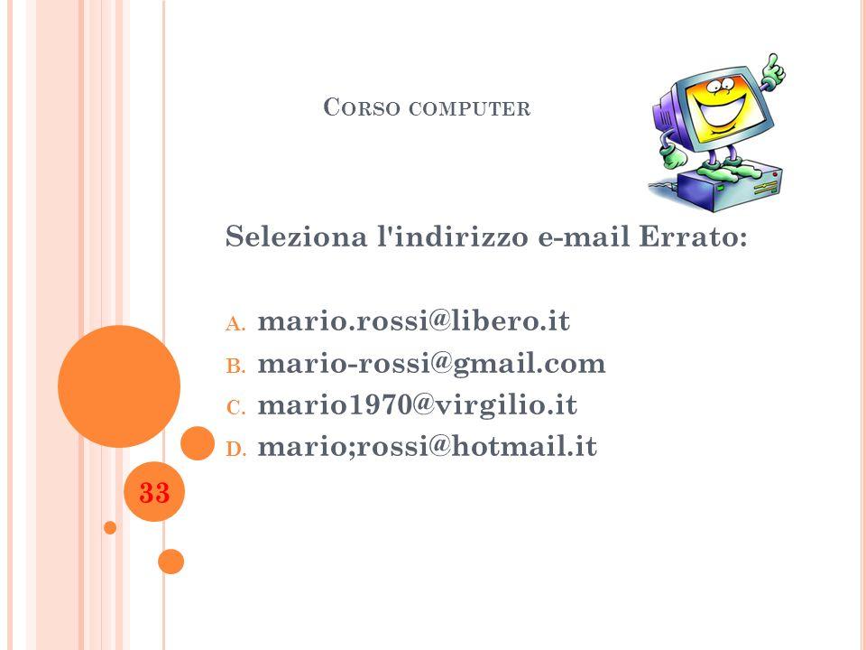 C ORSO COMPUTER Seleziona l'indirizzo e-mail Errato: A. mario.rossi@libero.it B. mario-rossi@gmail.com C. mario1970@virgilio.it D. mario;rossi@hotmail