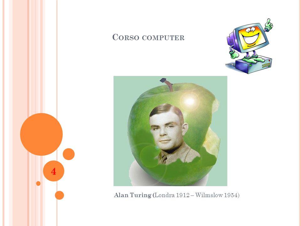 C ORSO COMPUTER Alan Turing ( Londra 1912 – Wilmslow 1954) 4