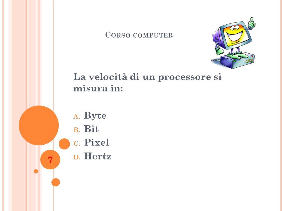 C ORSO COMPUTER La velocità di un processore si misura in: A. Byte B. Bit C. Pixel D. Hertz 7