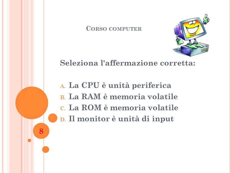 C ORSO COMPUTER Seleziona l'affermazione corretta: A. La CPU è unità periferica B. La RAM è memoria volatile C. La ROM è memoria volatile D. Il monito