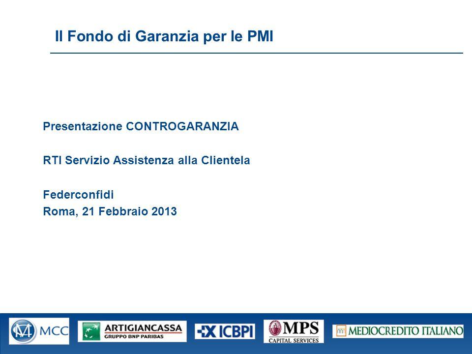 Fond o Cent rale di Gara nzia per le PMI Il Fondo di Garanzia per le PMI Presentazione CONTROGARANZIA RTI Servizio Assistenza alla Clientela Federconfidi Roma, 21 Febbraio 2013 1