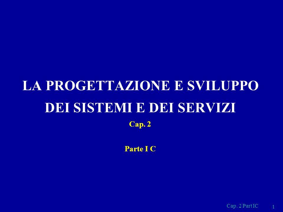 Cap. 2 Part IC 1 LA PROGETTAZIONE E SVILUPPO DEI SISTEMI E DEI SERVIZI Cap. 2 Parte I C