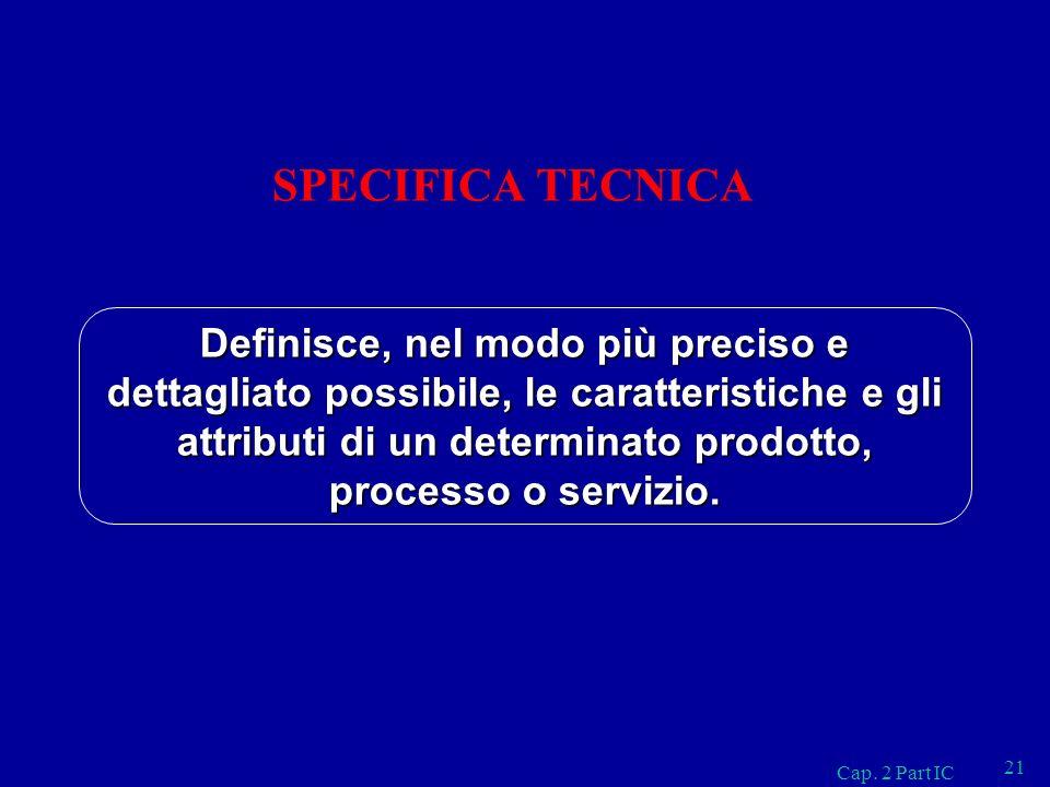 Cap. 2 Part IC 21 SPECIFICA TECNICA Definisce, nel modo più preciso e dettagliato possibile, le caratteristiche e gli attributi di un determinato prod