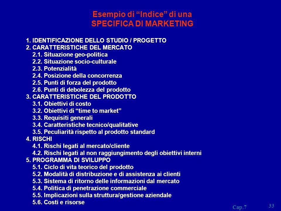 Cap.7 33 Esempio di Indice di una SPECIFICA DI MARKETING 1. IDENTIFICAZIONE DELLO STUDIO / PROGETTO 2. CARATTERISTICHE DEL MERCATO 2.1. Situazione geo