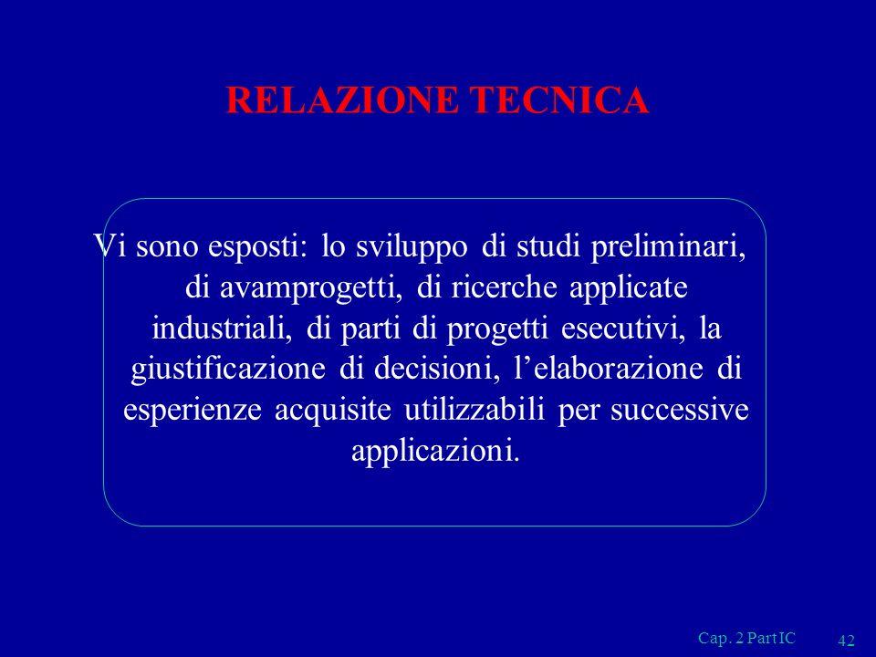 Cap. 2 Part IC 42 RELAZIONE TECNICA Vi sono esposti: lo sviluppo di studi preliminari, di avamprogetti, di ricerche applicate industriali, di parti di