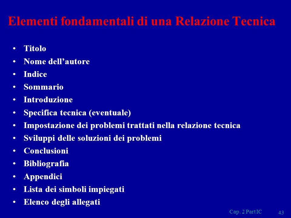Cap. 2 Part IC 43 Elementi fondamentali di una Relazione Tecnica Titolo Nome dellautore Indice Sommario Introduzione Specifica tecnica (eventuale) Imp