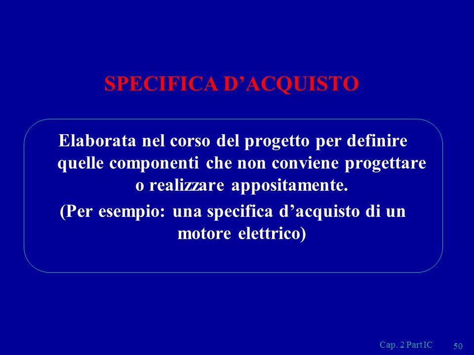 Cap. 2 Part IC 50 SPECIFICA DACQUISTO Elaborata nel corso del progetto per definire quelle componenti che non conviene progettare o realizzare apposit