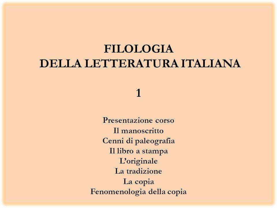 FILOLOGIA DELLA LETTERATURA ITALIANA 1 Presentazione corso Il manoscritto Cenni di paleografia Il libro a stampa Loriginale La tradizione La copia Fenomenologia della copia