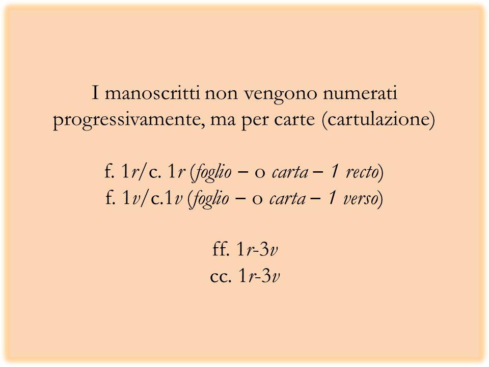 I manoscritti non vengono numerati progressivamente, ma per carte (cartulazione) f. 1r/c. 1r (foglio o carta 1 recto) f. 1v/c.1v (foglio o carta 1 ver