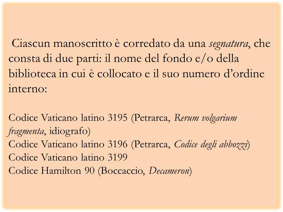 Ciascun manoscritto è corredato da una segnatura, che consta di due parti: il nome del fondo e/o della biblioteca in cui è collocato e il suo numero dordine interno: Codice Vaticano latino 3195 (Petrarca, Rerum volgarium fragmenta, idiografo) Codice Vaticano latino 3196 (Petrarca, Codice degli abbozzi) Codice Vaticano latino 3199 Codice Hamilton 90 (Boccaccio, Decameron)