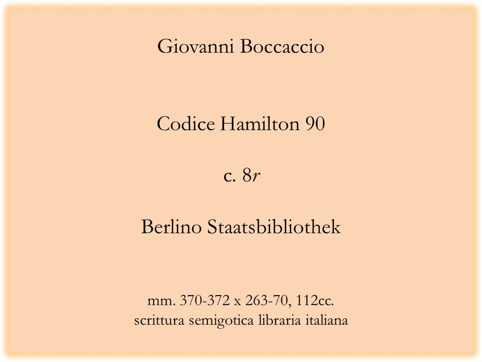 Giovanni Boccaccio Codice Hamilton 90 c. 8r Berlino Staatsbibliothek mm. 370-372 x 263-70, 112cc. scrittura semigotica libraria italiana