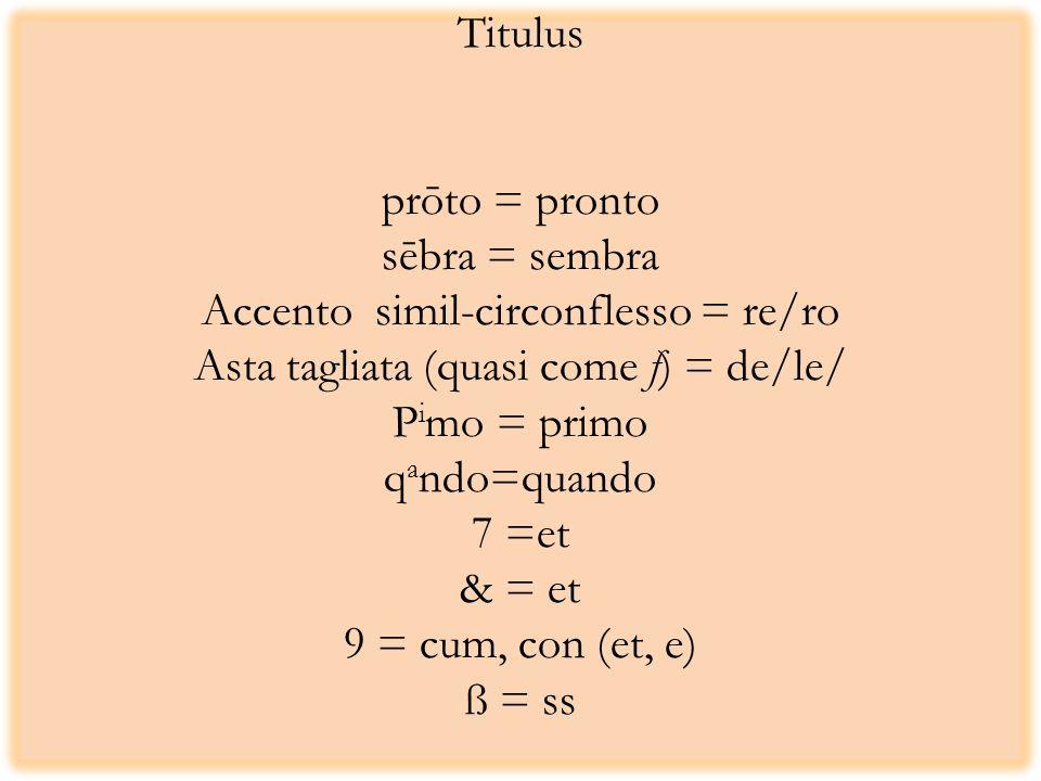 Titulus prōto = pronto sēbra = sembra Accento simil-circonflesso = re/ro Asta tagliata (quasi come f) = de/le/ P i mo = primo q a ndo=quando 7 =et & = et 9 = cum, con (et, e) ß = ss