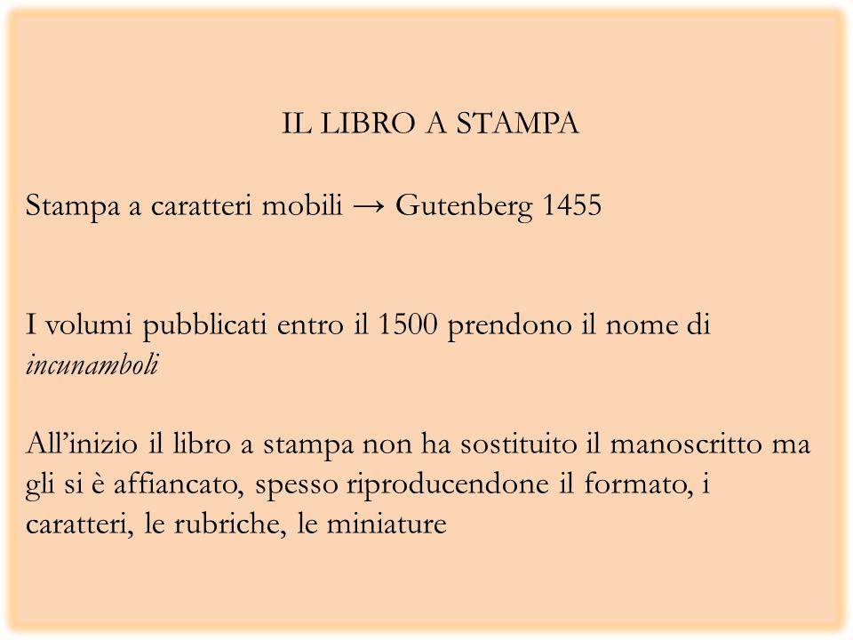 IL LIBRO A STAMPA Stampa a caratteri mobili Gutenberg 1455 I volumi pubblicati entro il 1500 prendono il nome di incunamboli Allinizio il libro a stampa non ha sostituito il manoscritto ma gli si è affiancato, spesso riproducendone il formato, i caratteri, le rubriche, le miniature