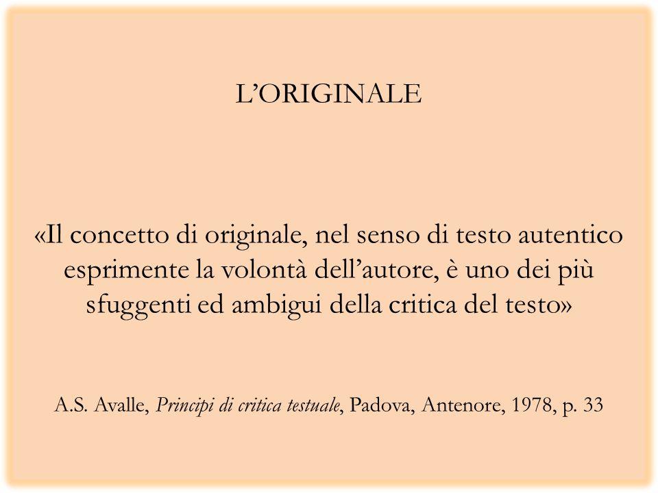 LORIGINALE «Il concetto di originale, nel senso di testo autentico esprimente la volontà dellautore, è uno dei più sfuggenti ed ambigui della critica del testo» A.S.