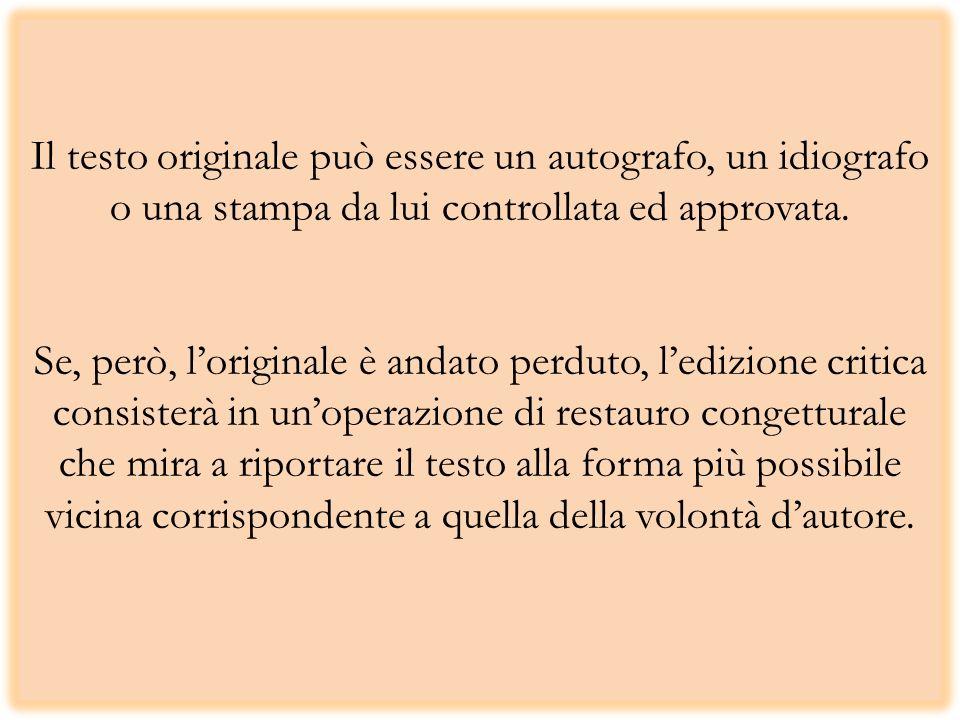 Il testo originale può essere un autografo, un idiografo o una stampa da lui controllata ed approvata. Se, però, loriginale è andato perduto, ledizion