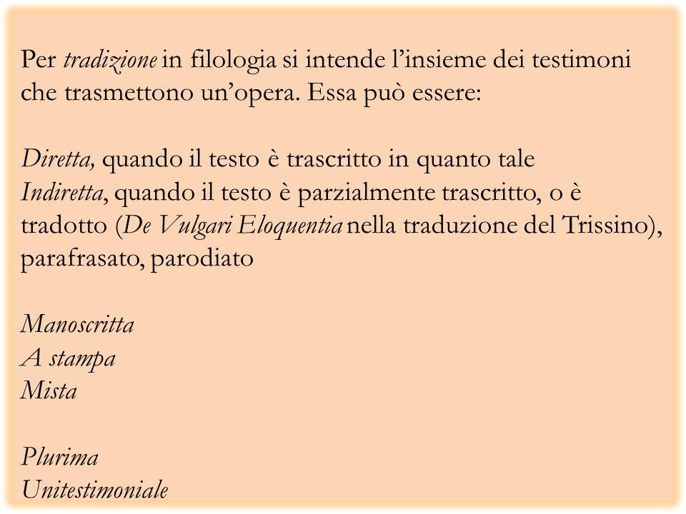 Per tradizione in filologia si intende linsieme dei testimoni che trasmettono unopera. Essa può essere: Diretta, quando il testo è trascritto in quant