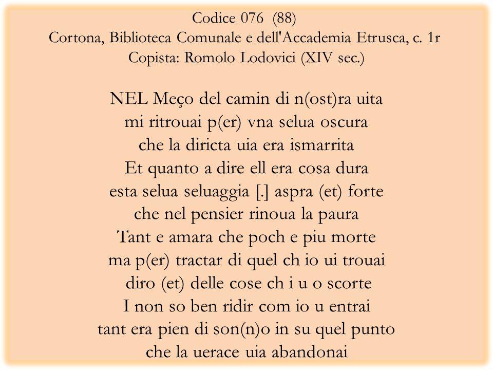 Codice 076 (88) Cortona, Biblioteca Comunale e dell'Accademia Etrusca, c. 1r Copista: Romolo Lodovici (XIV sec.) NEL Meço del camin di n(ost)ra uita m