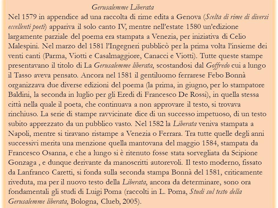 Gerusalemme Liberata Nel 1579 in appendice ad una raccolta di rime edita a Genova (Scelta di rime di diversi eccellenti poeti) appariva il solo canto IV, mentre nellestate 1580 unedizione largamente parziale del poema era stampata a Venezia, per iniziativa di Celio Malespini.