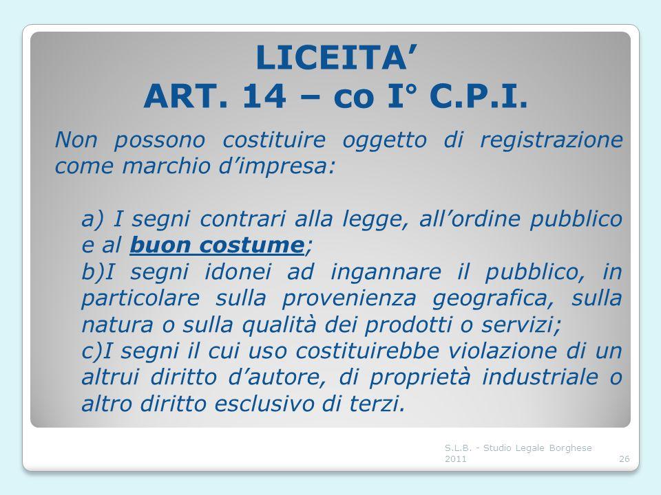 LICEITA ART. 14 – co I° C.P.I. Non possono costituire oggetto di registrazione come marchio dimpresa: a) I segni contrari alla legge, allordine pubbli