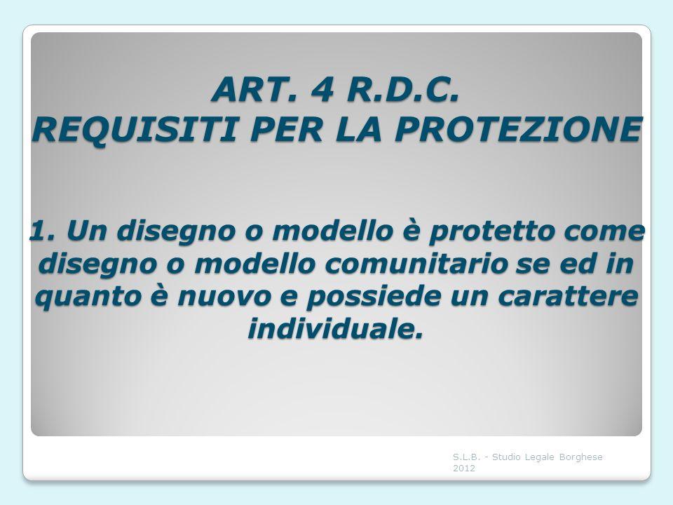 ART. 4 R.D.C. REQUISITI PER LA PROTEZIONE 1. Un disegno o modello è protetto come disegno o modello comunitario se ed in quanto è nuovo e possiede un