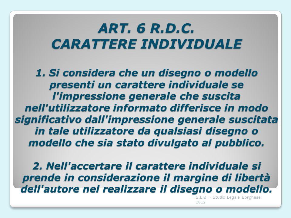 ART. 6 R.D.C. CARATTERE INDIVIDUALE 1. Si considera che un disegno o modello presenti un carattere individuale se l'impressione generale che suscita n