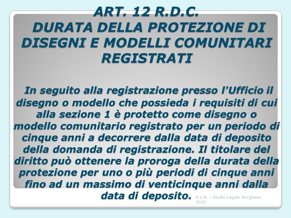 ART. 12 R.D.C. DURATA DELLA PROTEZIONE DI DISEGNI E MODELLI COMUNITARI REGISTRATI In seguito alla registrazione presso l'Ufficio il disegno o modello