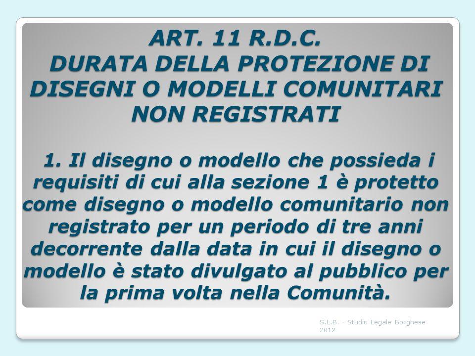ART. 11 R.D.C. DURATA DELLA PROTEZIONE DI DISEGNI O MODELLI COMUNITARI NON REGISTRATI 1. Il disegno o modello che possieda i requisiti di cui alla sez
