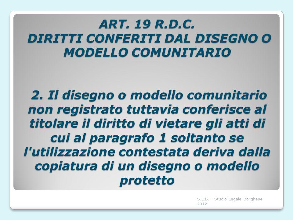 ART. 19 R.D.C. DIRITTI CONFERITI DAL DISEGNO O MODELLO COMUNITARIO 2. Il disegno o modello comunitario non registrato tuttavia conferisce al titolare