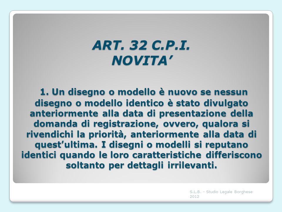 ART. 32 C.P.I. NOVITA 1. Un disegno o modello è nuovo se nessun disegno o modello identico è stato divulgato anteriormente alla data di presentazione