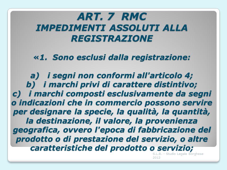 ART. 7 RMC IMPEDIMENTI ASSOLUTI ALLA REGISTRAZIONE «1. Sono esclusi dalla registrazione: a) i segni non conformi all'articolo 4; b) i marchi privi di