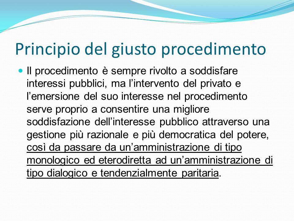 Principio del giusto procedimento Il procedimento è sempre rivolto a soddisfare interessi pubblici, ma lintervento del privato e lemersione del suo in