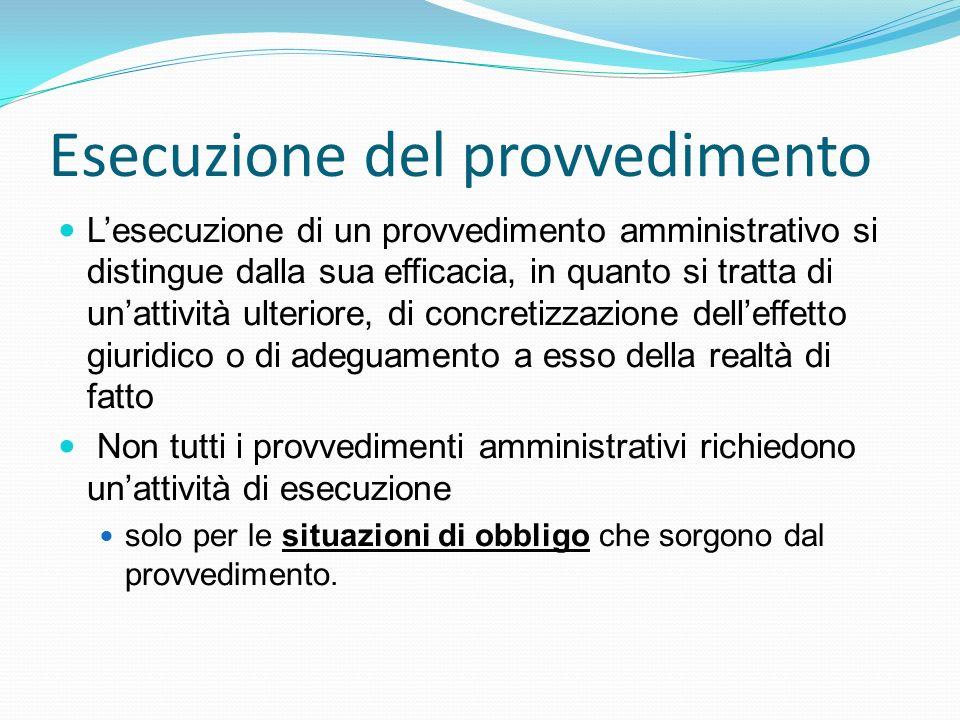 Esecuzione del provvedimento Lesecuzione di un provvedimento amministrativo si distingue dalla sua efficacia, in quanto si tratta di unattività ulteri